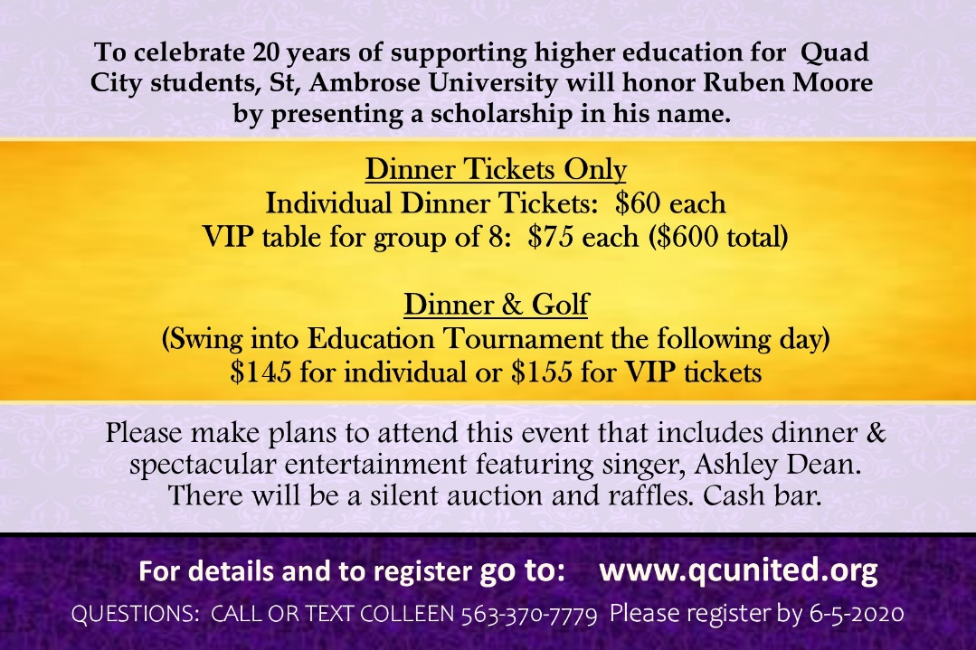To celebrate 20 years of supporting higher education for Quad City students, St. Ambrose University will honor Ruben Moore by presenting a scholarship in his name. Dinner tickets only are $60 each with a VIP table for group of 8 at $75 each. Dinner and golf is $145 for individual or $155 for VIP tickets. Please make plans to attend this event that features dinner and spectacular entertainment featuring singer Ashley Dean. There will be a silent auction and raffles. Cash bar.